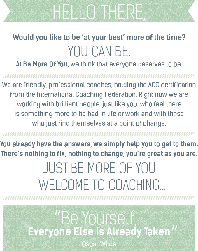 We are friendly, professional coaches, holding the AAC certification from the International Coaching Federation. Right now we are working with brilliant people, just like you, who feel there is something more to be had in life or work and with those who just find themselves at a point of change.